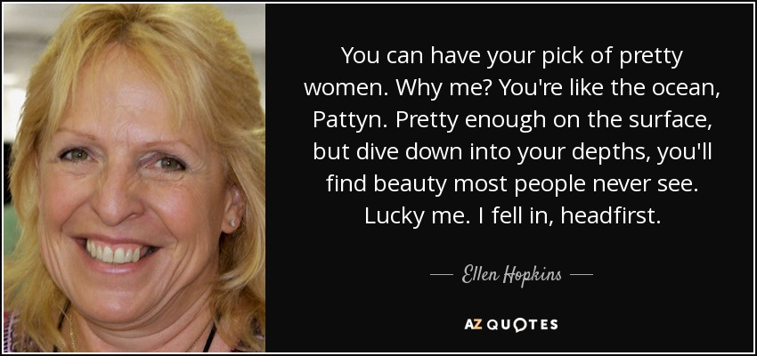 You can have your pick of pretty women. Why me? You're like the ocean, Pattyn. Pretty enough on the surface, but dive down into your depths, you'll find beauty most people never see. Lucky me. I fell in, headfirst. - Ellen Hopkins
