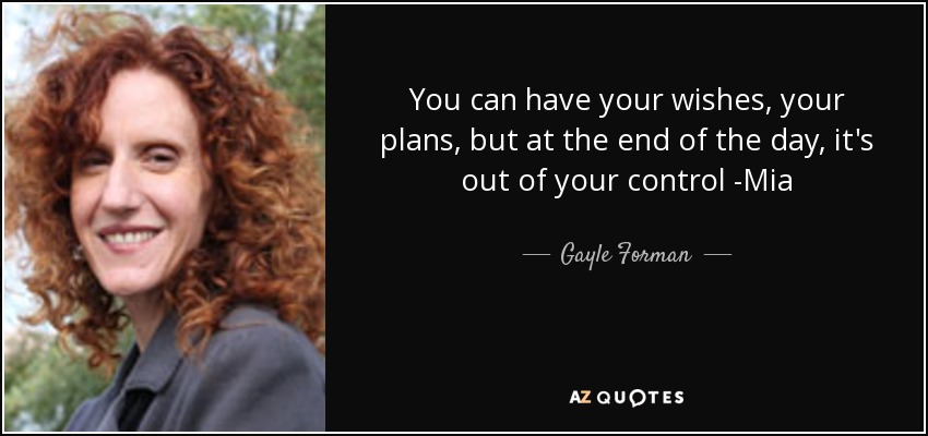 You can have your wishes, your plans, but at the end of the day, it's out of your control -Mia - Gayle Forman
