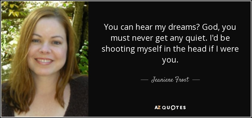 You can hear my dreams? God, you must never get any quiet. I'd be shooting myself in the head if I were you. - Jeaniene Frost