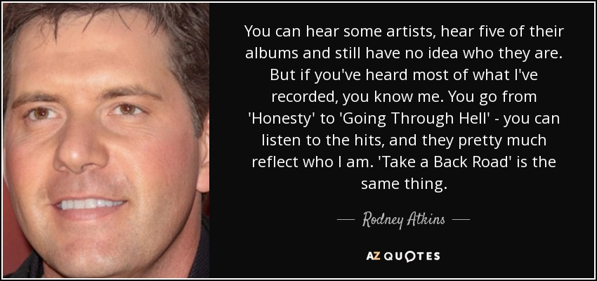 You can hear some artists, hear five of their albums and still have no idea who they are. But if you've heard most of what I've recorded, you know me. You go from 'Honesty' to 'Going Through Hell' - you can listen to the hits, and they pretty much reflect who I am. 'Take a Back Road' is the same thing. - Rodney Atkins