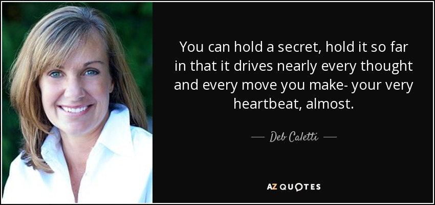 You can hold a secret, hold it so far in that it drives nearly every thought and every move you make- your very heartbeat, almost. - Deb Caletti