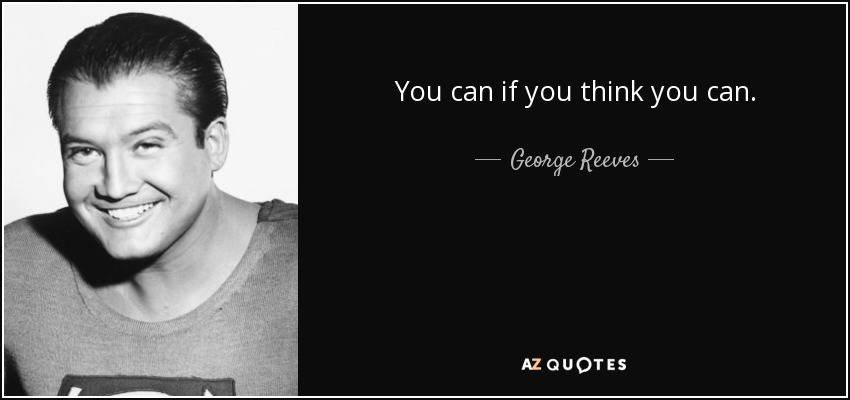 You can if you think you can. - George Reeves