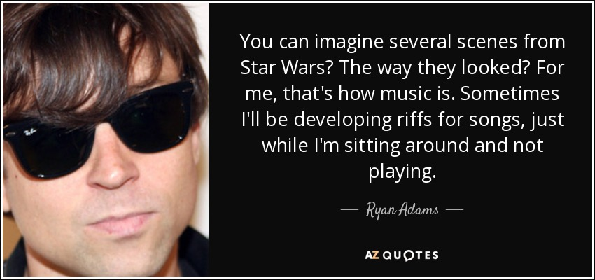 You can imagine several scenes from Star Wars? The way they looked? For me, that's how music is. Sometimes I'll be developing riffs for songs, just while I'm sitting around and not playing. - Ryan Adams