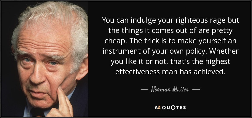 You can indulge your righteous rage but the things it comes out of are pretty cheap. The trick is to make yourself an instrument of your own policy. Whether you like it or not, that's the highest effectiveness man has achieved. - Norman Mailer