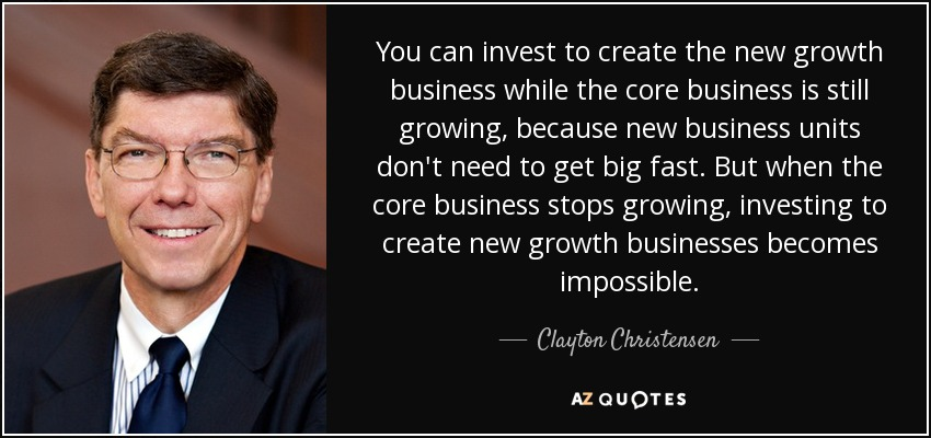 You can invest to create the new growth business while the core business is still growing, because new business units don't need to get big fast. But when the core business stops growing, investing to create new growth businesses becomes impossible. - Clayton Christensen
