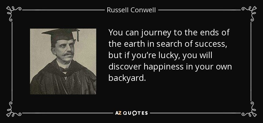 You can journey to the ends of the earth in search of success, but if you're lucky, you will discover happiness in your own backyard. - Russell Conwell