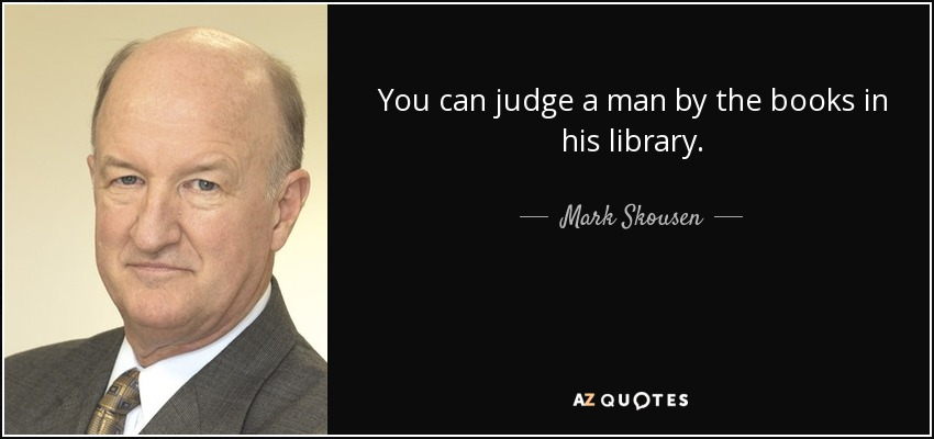 You can judge a man by the books in his library. - Mark Skousen