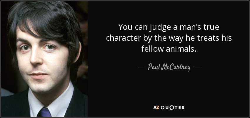 You can judge a man's true character by the way he treats his fellow animals. - Paul McCartney