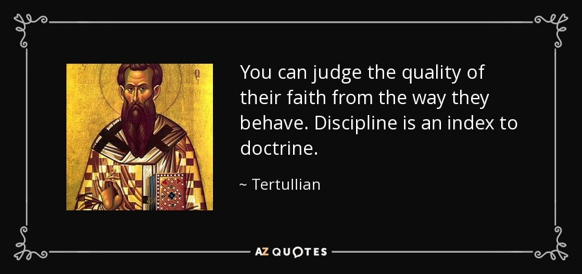 You can judge the quality of their faith from the way they behave. Discipline is an index to doctrine. - Tertullian