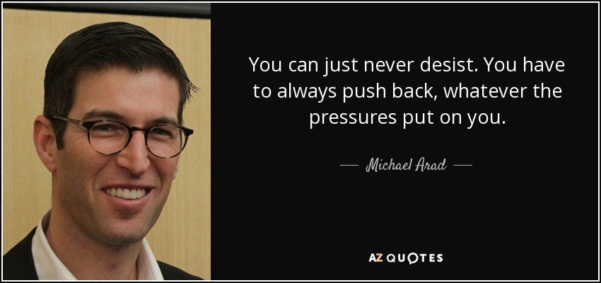 You can just never desist. You have to always push back, whatever the pressures put on you. - Michael Arad