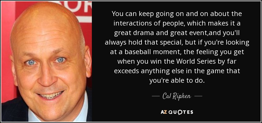 You can keep going on and on about the interactions of people, which makes it a great drama and great event ,and you'll always hold that special, but if you're looking at a baseball moment, the feeling you get when you win the World Series by far exceeds anything else in the game that you're able to do. - Cal Ripken, Jr.