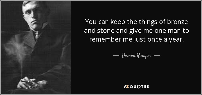 You can keep the things of bronze and stone and give me one man to remember me just once a year. - Damon Runyon