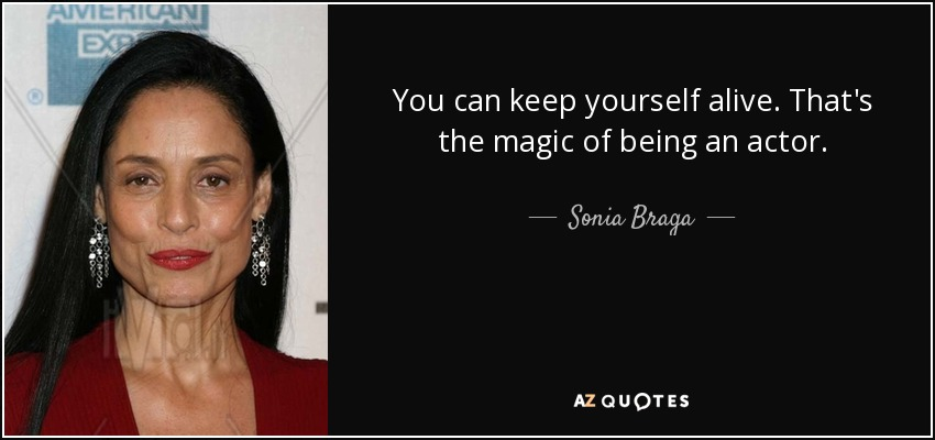 You can keep yourself alive. That's the magic of being an actor. - Sonia Braga