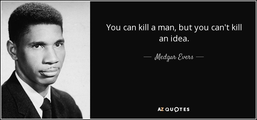 You can kill a man, but you can't kill an idea. - Medgar Evers