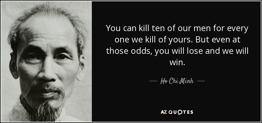 You can kill ten of our men for every one we kill of yours. But even at those odds, you will lose and we will win. - Ho Chi Minh