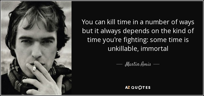 You can kill time in a number of ways but it always depends on the kind of time you're fighting: some time is unkillable, immortal - Martin Amis