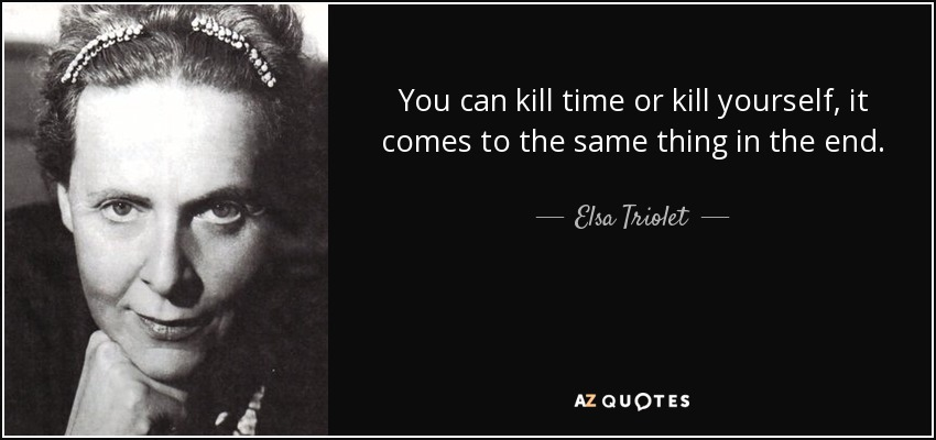 You can kill time or kill yourself, it comes to the same thing in the end. - Elsa Triolet