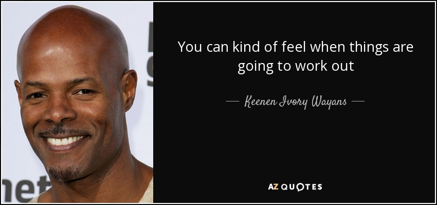 You can kind of feel when things are going to work out - Keenen Ivory Wayans