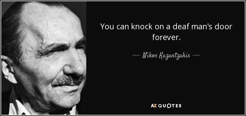 You can knock on a deaf man's door forever. - Nikos Kazantzakis