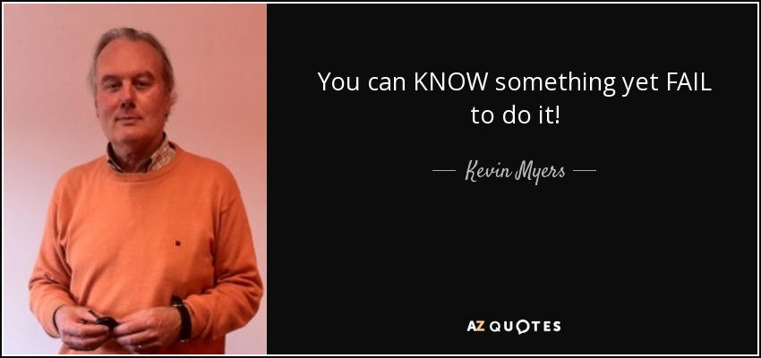 You can KNOW something yet FAIL to do it! - Kevin Myers