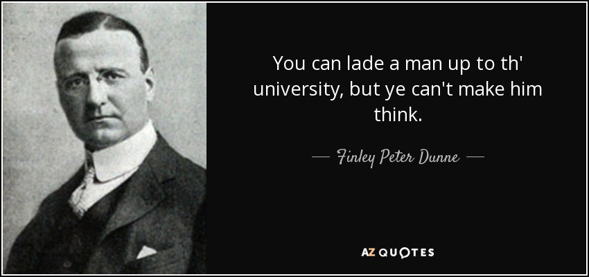 You can lade a man up to th' university, but ye can't make him think. - Finley Peter Dunne