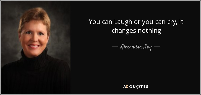 You can Laugh or you can cry, it changes nothing - Alexandra Ivy