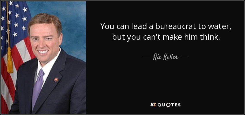 You can lead a bureaucrat to water, but you can't make him think. - Ric Keller
