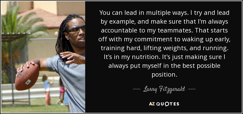 You can lead in multiple ways. I try and lead by example, and make sure that I'm always accountable to my teammates. That starts off with my commitment to waking up early, training hard, lifting weights, and running. It's in my nutrition. It's just making sure I always put myself in the best possible position. - Larry Fitzgerald