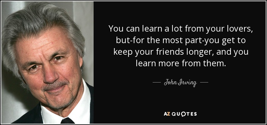 You can learn a lot from your lovers, but-for the most part-you get to keep your friends longer, and you learn more from them. - John Irving