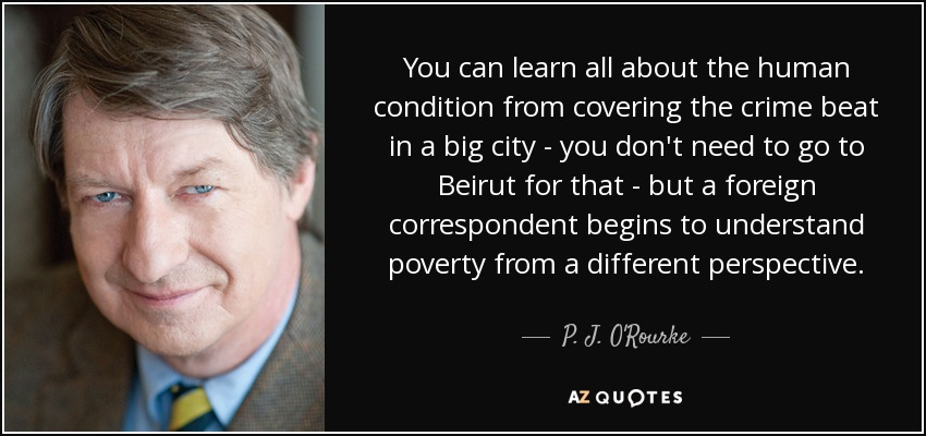 You can learn all about the human condition from covering the crime beat in a big city - you don't need to go to Beirut for that - but a foreign correspondent begins to understand poverty from a different perspective. - P. J. O'Rourke