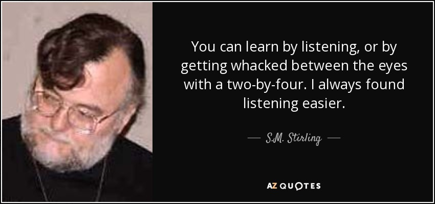 You can learn by listening, or by getting whacked between the eyes with a two-by-four. I always found listening easier. - S.M. Stirling