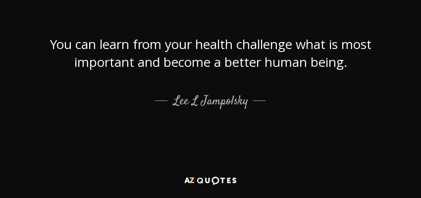 You can learn from your health challenge what is most important and become a better human being. - Lee L Jampolsky
