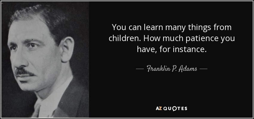 You can learn many things from children. How much patience you have, for instance. - Franklin P. Adams