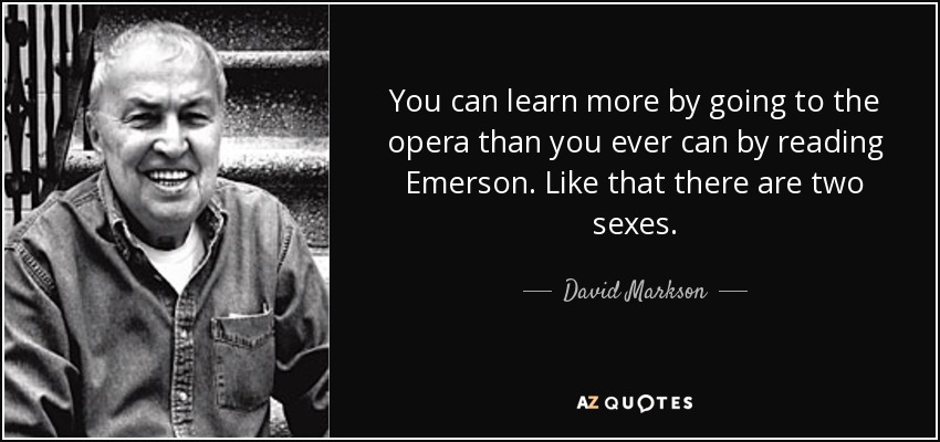 You can learn more by going to the opera than you ever can by reading Emerson. Like that there are two sexes. - David Markson
