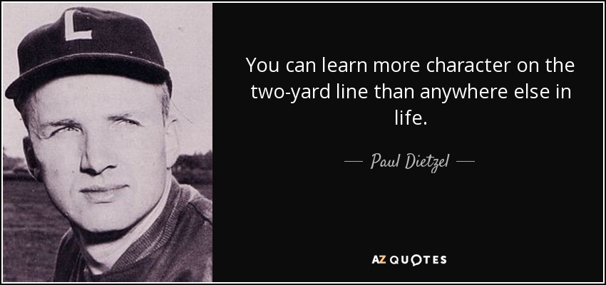 You can learn more character on the two-yard line than anywhere else in life. - Paul Dietzel