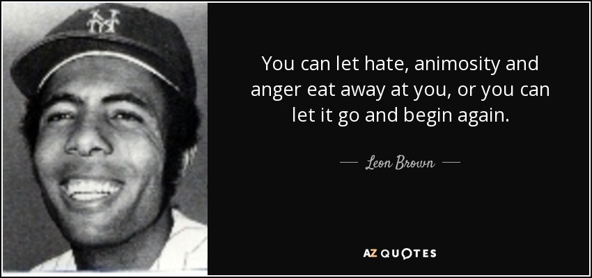 You can let hate, animosity and anger eat away at you, or you can let it go and begin again. - Leon Brown