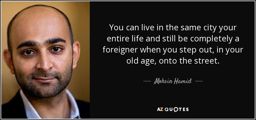 You can live in the same city your entire life and still be completely a foreigner when you step out, in your old age, onto the street. - Mohsin Hamid