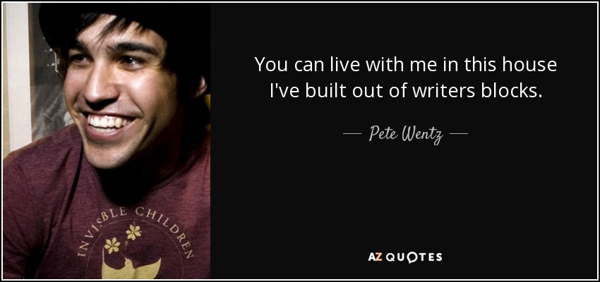 You can live with me in this house I've built out of writers blocks. - Pete Wentz
