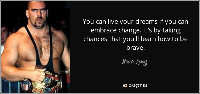 You can live your dreams if you can embrace change. It's by taking chances that you'll learn how to be brave. - Nikita Koloff
