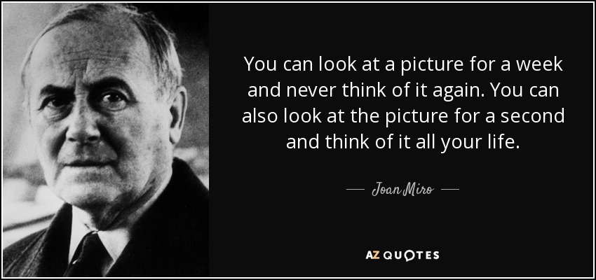 You can look at a picture for a week and never think of it again. You can also look at the picture for a second and think of it all your life. - Joan Miro