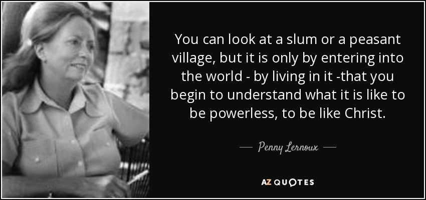 You can look at a slum or a peasant village, but it is only by entering into the world - by living in it -that you begin to understand what it is like to be powerless, to be like Christ. - Penny Lernoux