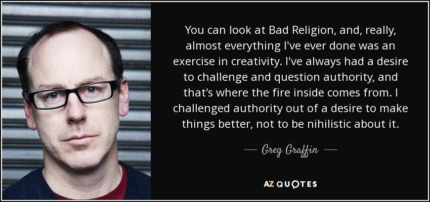 You can look at Bad Religion, and, really, almost everything I've ever done was an exercise in creativity. I've always had a desire to challenge and question authority, and that's where the fire inside comes from. I challenged authority out of a desire to make things better, not to be nihilistic about it. - Greg Graffin