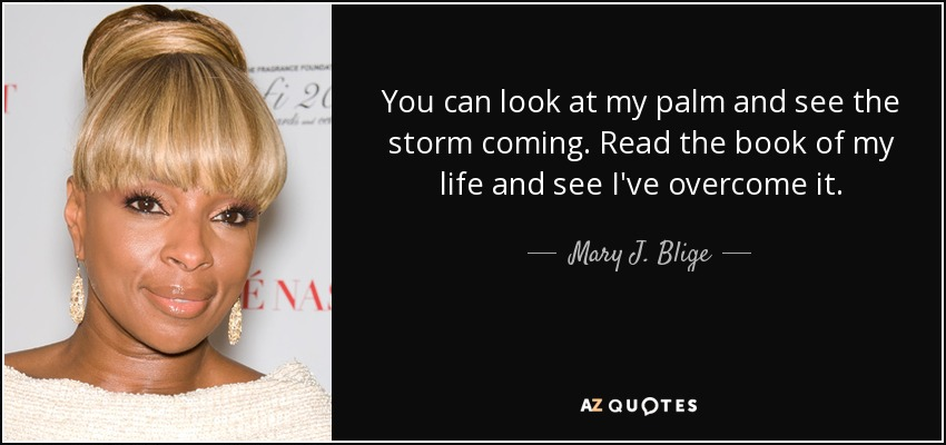 You can look at my palm and see the storm coming. Read the book of my life and see I've overcome it. - Mary J. Blige
