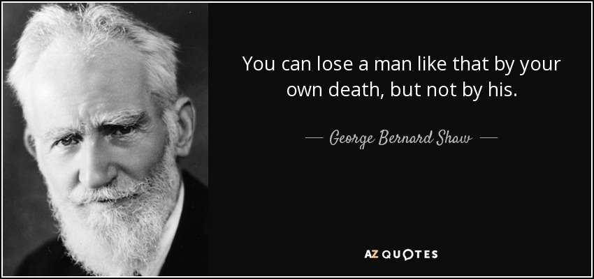 You can lose a man like that by your own death, but not by his. - George Bernard Shaw