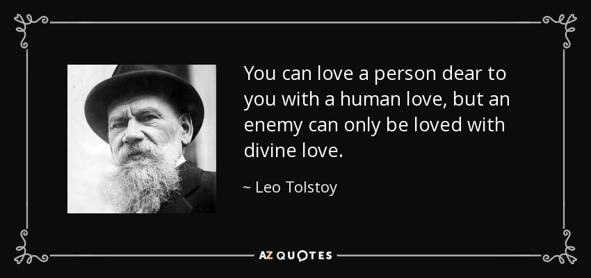 You can love a person dear to you with a human love, but an enemy can only be loved with divine love. - Leo Tolstoy