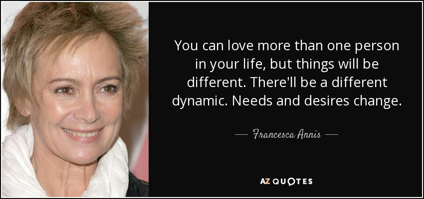 You can love more than one person in your life, but things will be different. There'll be a different dynamic. Needs and desires change. - Francesca Annis