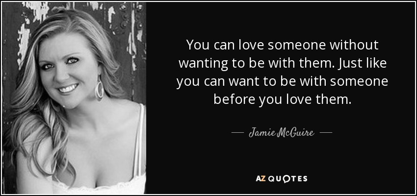 You can love someone without wanting to be with them. Just like you can want to be with someone before you love them. - Jamie McGuire