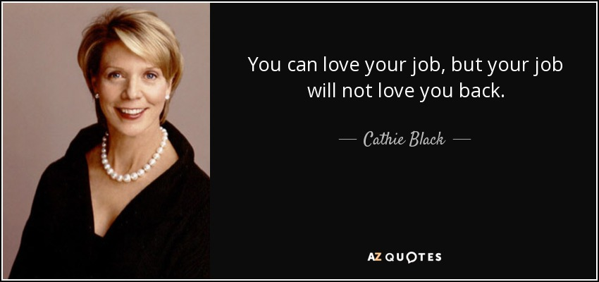 You can love your job, but your job will not love you back. - Cathie Black