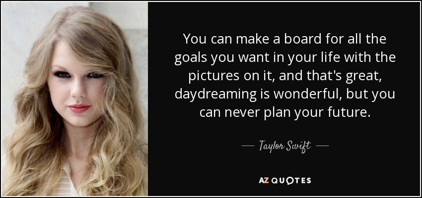 You can make a board for all the goals you want in your life with the pictures on it, and that's great, daydreaming is wonderful, but you can never plan your future. - Taylor Swift