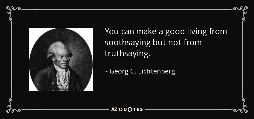 You can make a good living from soothsaying but not from truthsaying. - Georg C. Lichtenberg